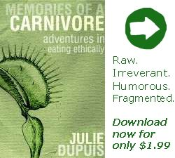 Advertisement: Memories of a Carnivore: Adventures in Eating Ethically, by Julie Dupuis. Raw. Irreverant. Humorous. Fragmented. Download now for only $1.99.