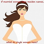 If married women have maiden names, what do single women have?